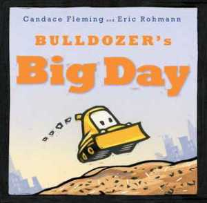 Bulldozers Big Day by Candace Fleming