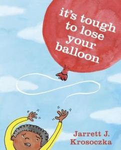 Its Tough to Lose Your Balloon by Jarrett Krosoczka