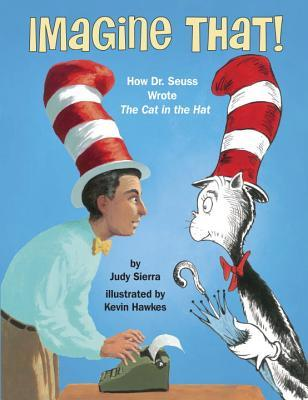 Imagine That How Dr. Seuss Wrote the Cat in the Hat by Judy Sierra