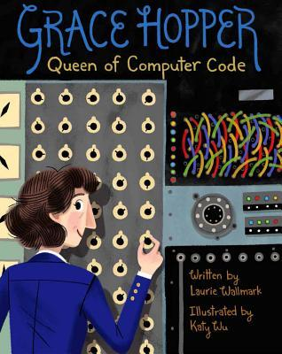 Grace Hopper Queen of Computer Code by Laurie Wallmark
