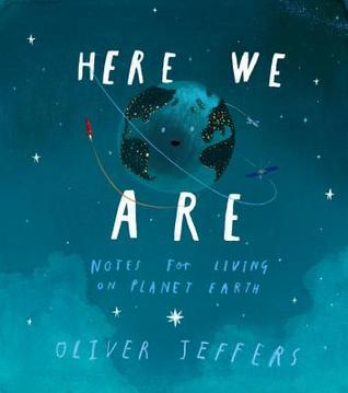 Here We Are Notes for Living on Planet Earth by Oliver Jeffers