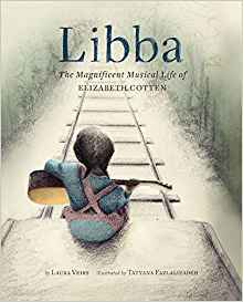 Libba The Magnificent Musical Life of Elizabeth Cotten by Laura Veirs