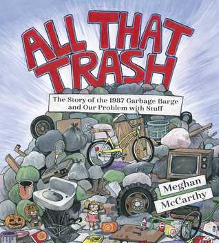 All That Trash The Story of the 1987 Garbage Barge and Our Problem with Stuff by Meghan McCarthy