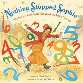 Nothing Stopped Sophie The Story of Unshakable Mathematician Sophie Germain by Cheryl Bardoe