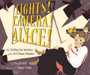 Lights! Camera! Alice! The Thrilling Adventures of the First Woman Filmmaker by Mara Rockliff