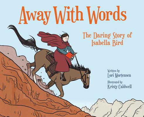 Away with Words The Daring Story of Isabella Bird by Lori Mortensen