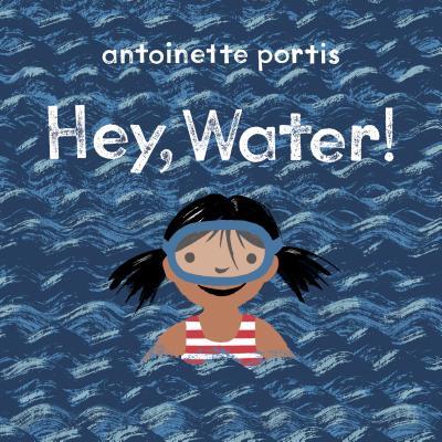 Hey, Water by Antoinette Portis