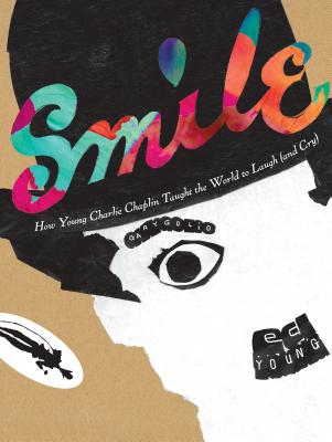 Smile How Young Charlie Chaplin Taught the World to Laugh (and Cry) by Gary Golio