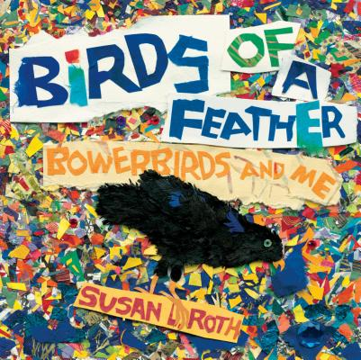 Birds of a Feather Bowerbirds and Me by Susan Roth