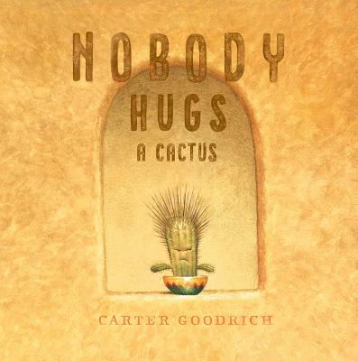 Nobody Hugs a Cactus by Carter Goodrich