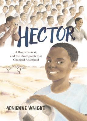 Hector A Boy a Protest and the Photograph That Changed Apartheid by Adrienne Wright
