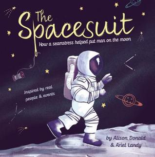 The Spacesuit How a Seamstress Helped Put Man on the Moon by Alison Donald