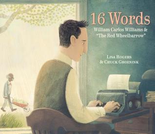 16 Words William Carlos Williams and the Red Wheelbarrow by Lisa Jean Rogers