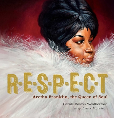 Respect Aretha Franklin The Queen of Soul by Carole Boston Weatherford
